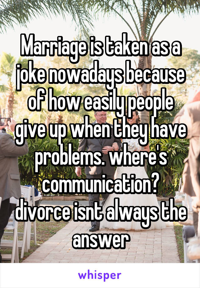 Marriage is taken as a joke nowadays because of how easily people give up when they have problems. where's communication? divorce isnt always the answer