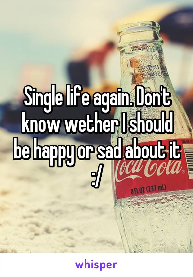 Single life again. Don't know wether I should be happy or sad about it :/