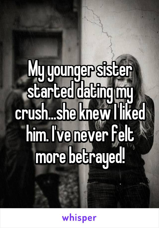 My younger sister started dating my crush...she knew I liked him. I've never felt more betrayed!