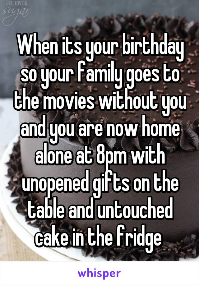 When its your birthday so your family goes to the movies without you and you are now home alone at 8pm with unopened gifts on the table and untouched cake in the fridge