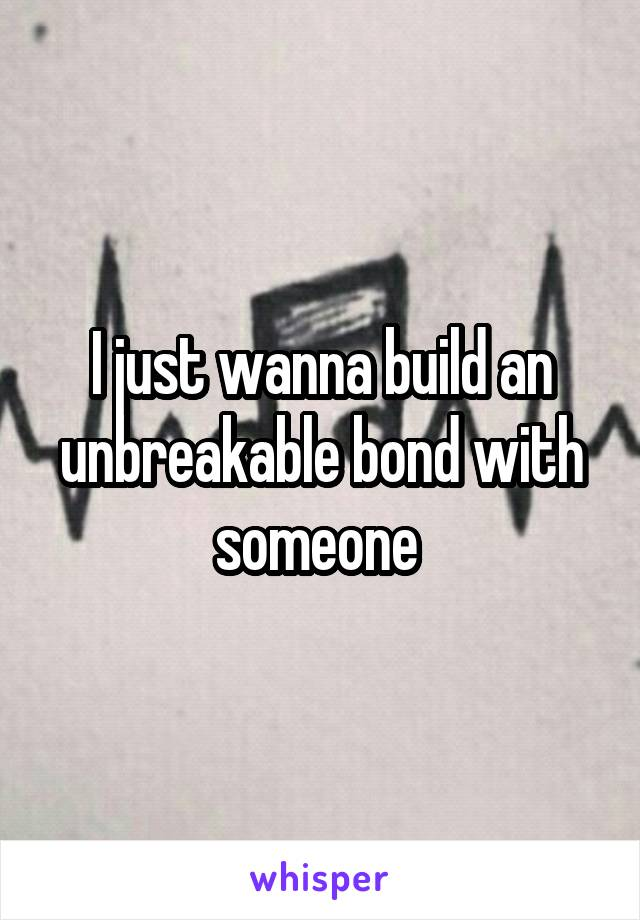 I just wanna build an unbreakable bond with someone