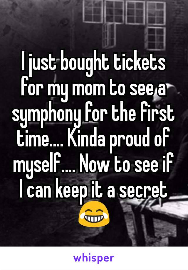 I just bought tickets for my mom to see a symphony for the first time.... Kinda proud of myself.... Now to see if I can keep it a secret 😂