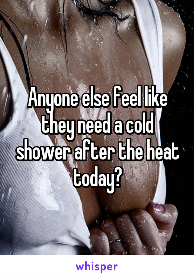 Anyone else feel like they need a cold shower after the heat today?