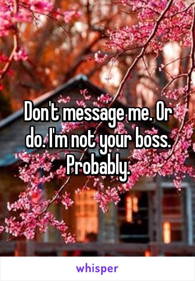 Don't message me. Or do. I'm not your boss. Probably.