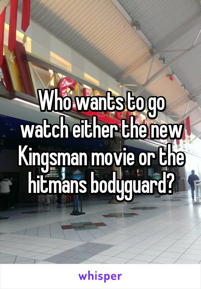 Who wants to go watch either the new Kingsman movie or the hitmans bodyguard?