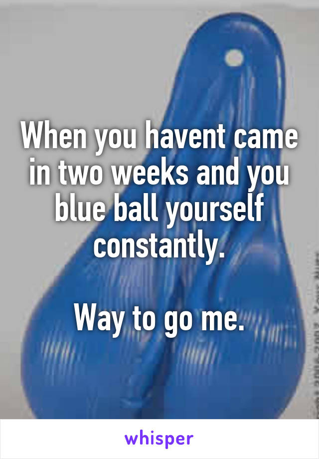 When you havent came in two weeks and you blue ball yourself constantly.  Way to go me.