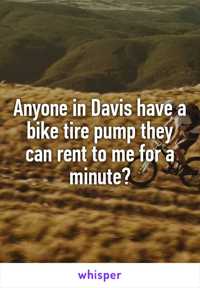 Anyone in Davis have a bike tire pump they can rent to me for a minute?