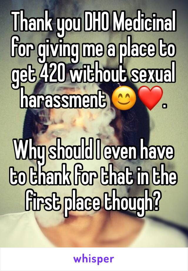 Thank you DHO Medicinal for giving me a place to get 420 without sexual harassment 😊❤️.  Why should I even have to thank for that in the first place though?