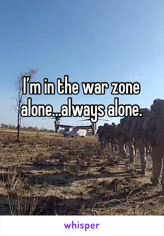 I'm in the war zone alone...always alone.