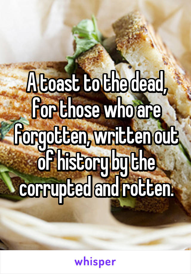 A toast to the dead, for those who are forgotten, written out of history by the corrupted and rotten.