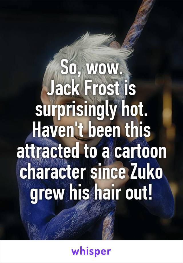 So, wow. Jack Frost is surprisingly hot. Haven't been this attracted to a cartoon character since Zuko grew his hair out!