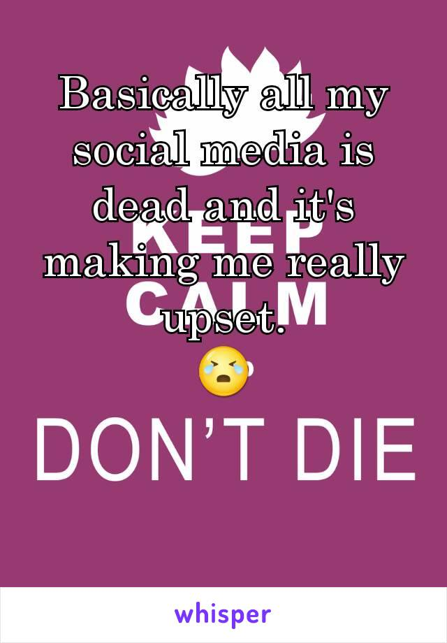 Basically all my social media is dead and it's making me really upset. 😭