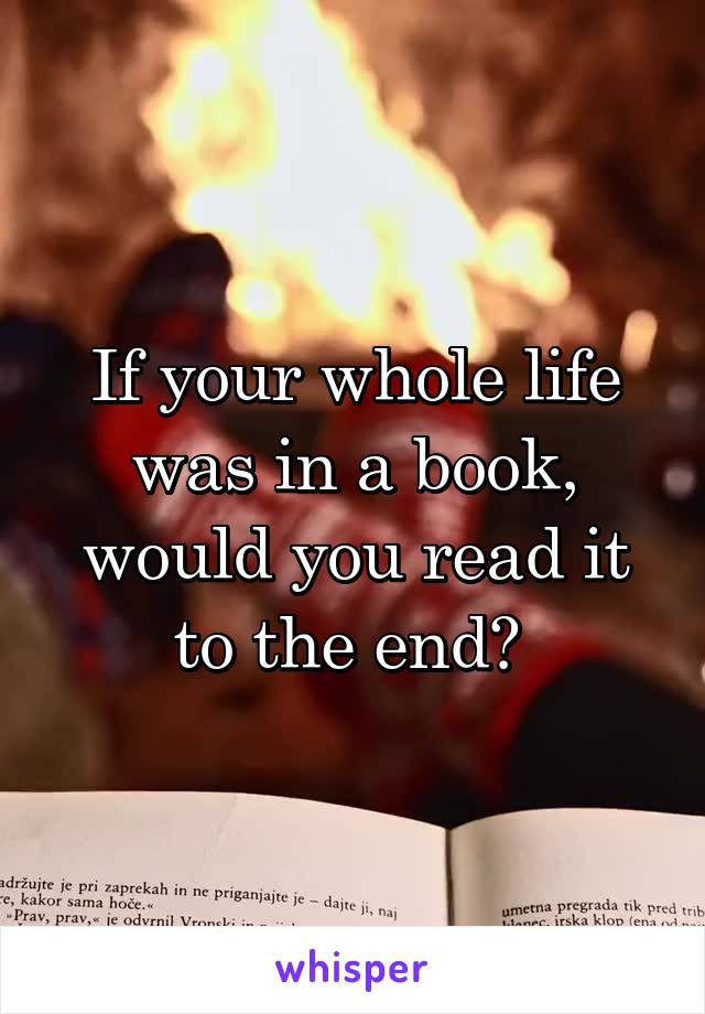 If your whole life was in a book, would you read it to the end?
