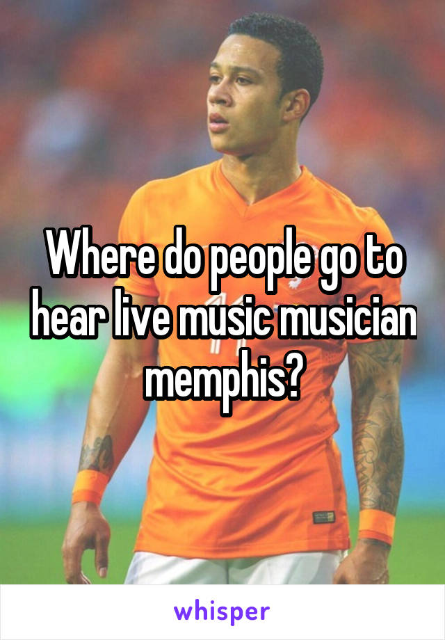 Where do people go to hear live music musician memphis?