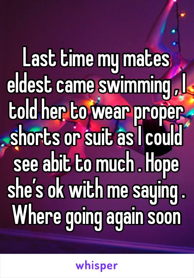 Last time my mates eldest came swimming , I told her to wear proper shorts or suit as I could see abit to much . Hope she's ok with me saying . Where going again soon