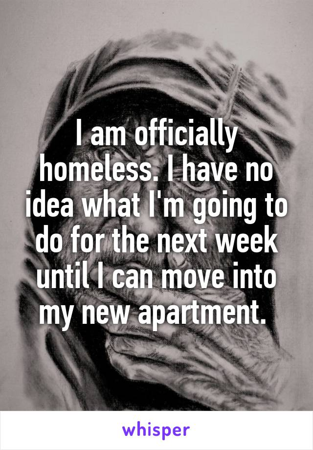 I am officially homeless. I have no idea what I'm going to do for the next week until I can move into my new apartment.