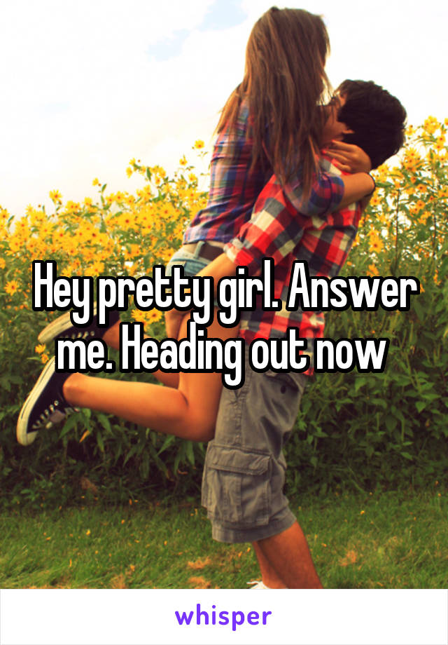 Hey pretty girl. Answer me. Heading out now