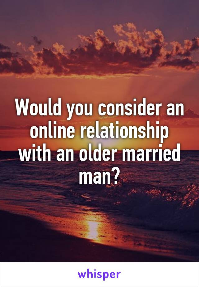 Would you consider an online relationship with an older married man?