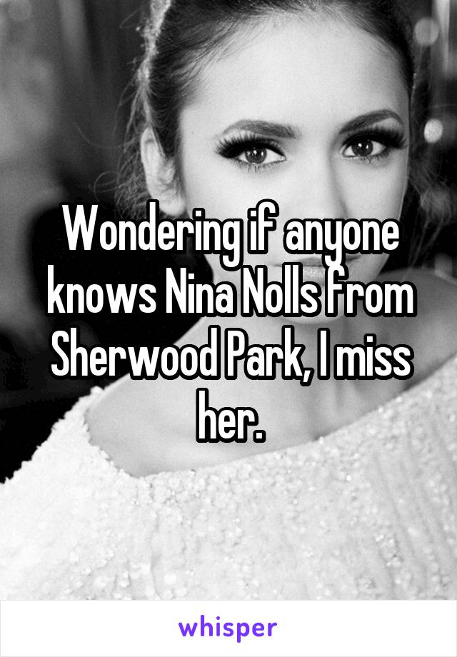 Wondering if anyone knows Nina Nolls from Sherwood Park, I miss her.