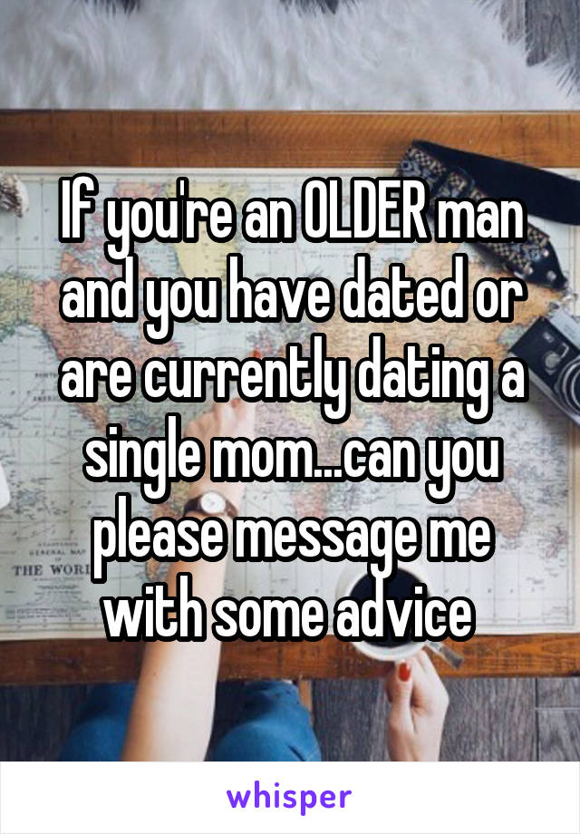 If you're an OLDER man and you have dated or are currently dating a single mom...can you please message me with some advice