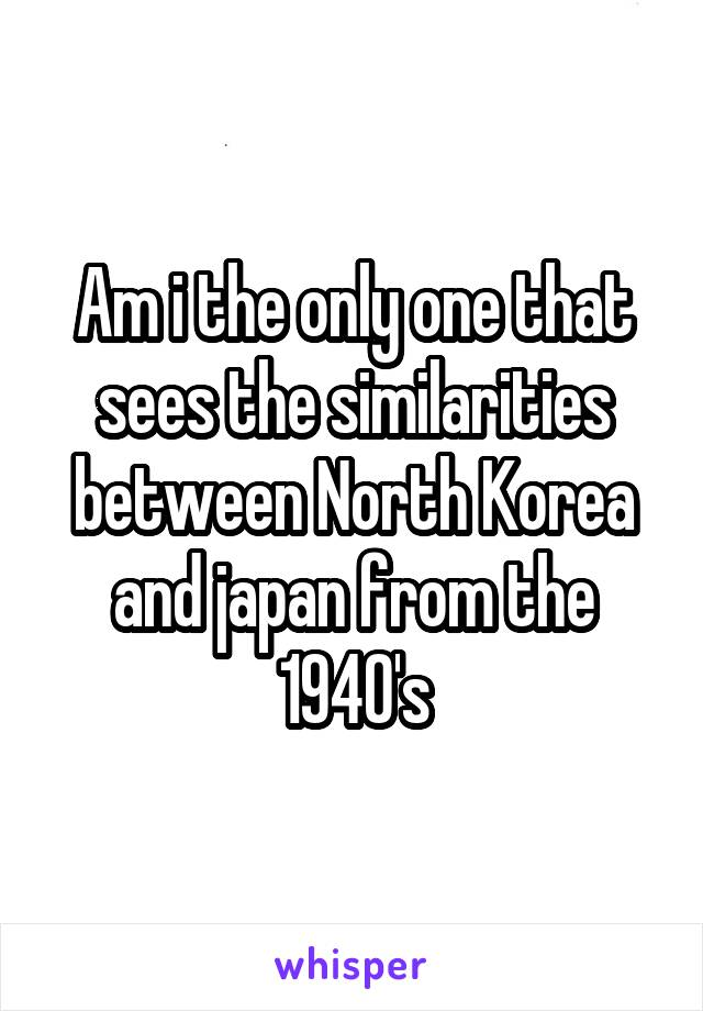 Am i the only one that sees the similarities between North Korea and japan from the 1940's