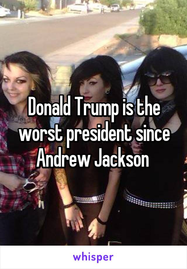 Donald Trump is the worst president since Andrew Jackson