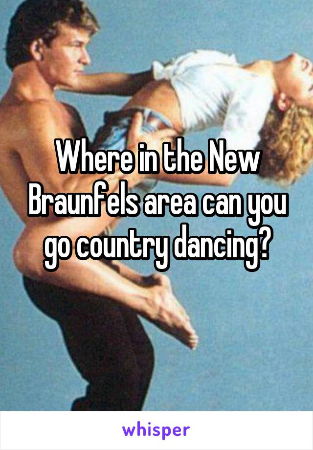 Where in the New Braunfels area can you go country dancing?