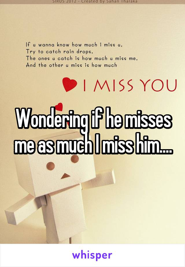 Wondering if he misses me as much I miss him....