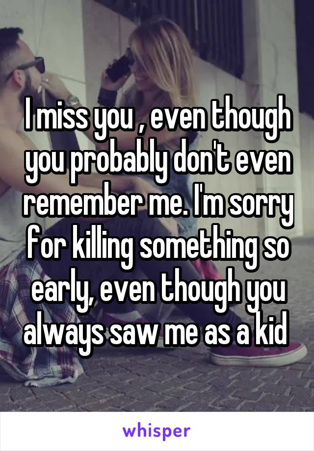 I miss you , even though you probably don't even remember me. I'm sorry for killing something so early, even though you always saw me as a kid