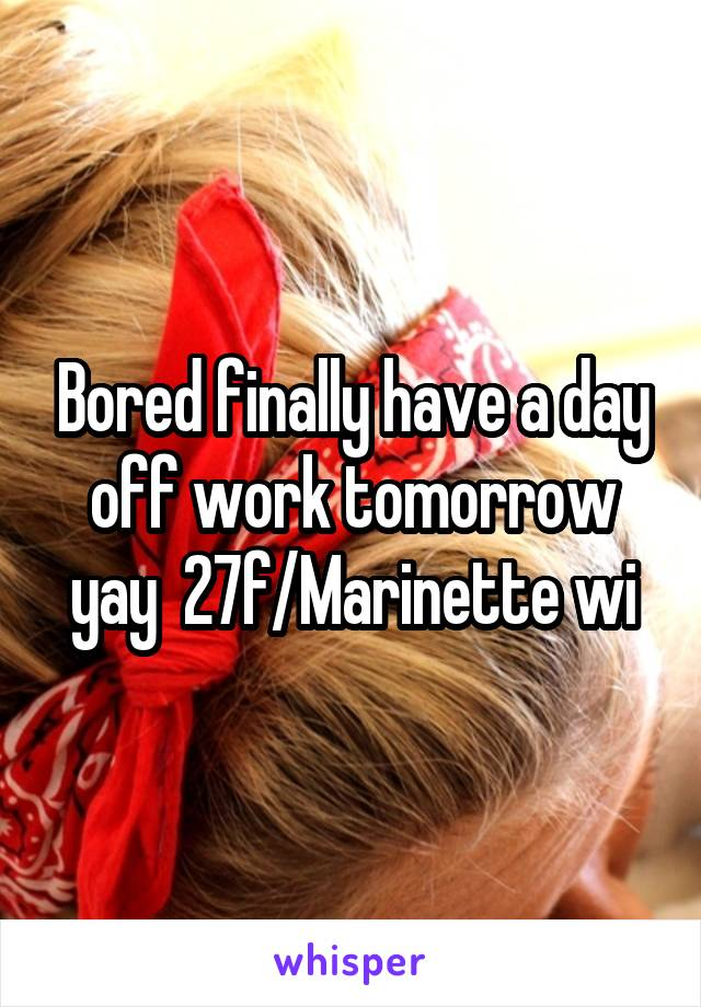 Bored finally have a day off work tomorrow yay  27f/Marinette wi