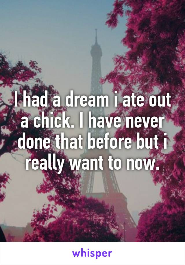 I had a dream i ate out a chick. I have never done that before but i really want to now.