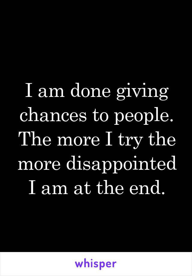 I am done giving chances to people. The more I try the more disappointed I am at the end.