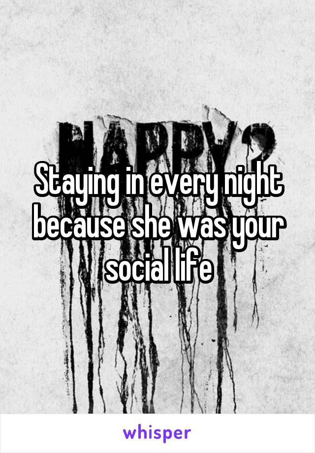 Staying in every night because she was your social life