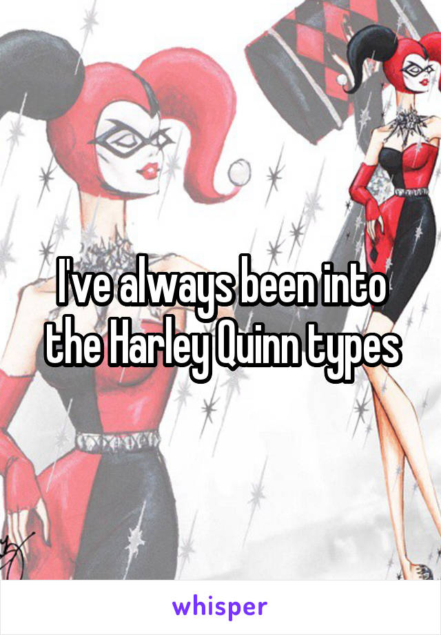 I've always been into the Harley Quinn types