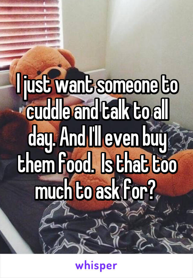 I just want someone to cuddle and talk to all day. And I'll even buy them food.  Is that too much to ask for?