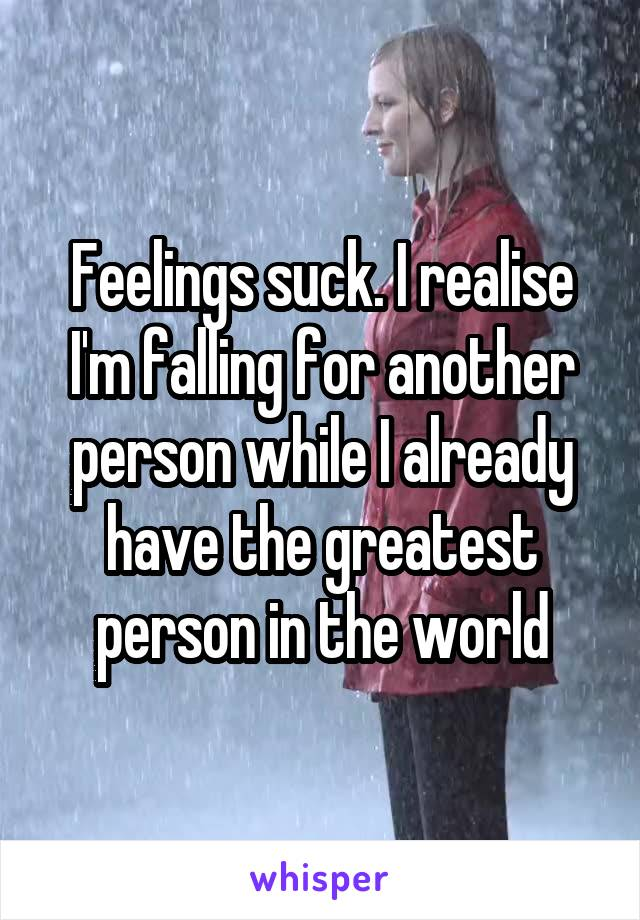 Feelings suck. I realise I'm falling for another person while I already have the greatest person in the world