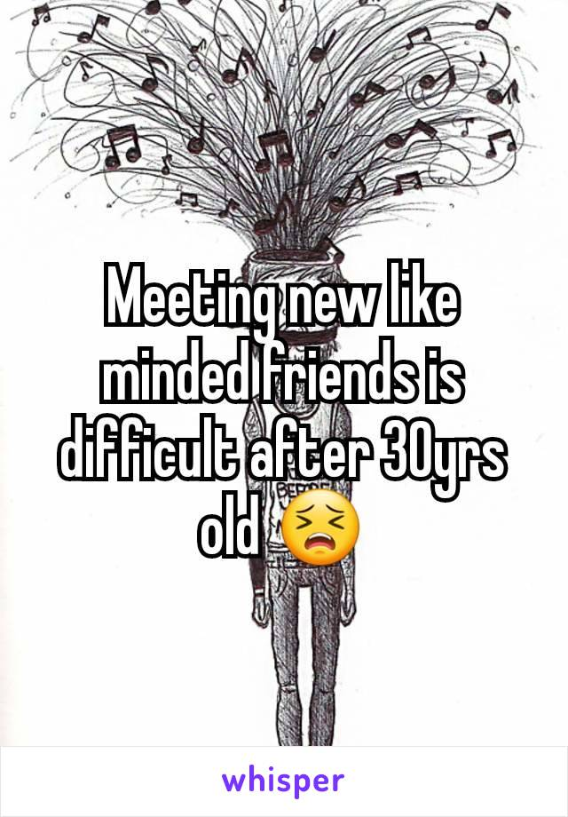 Meeting new like minded friends is difficult after 30yrs old 😣