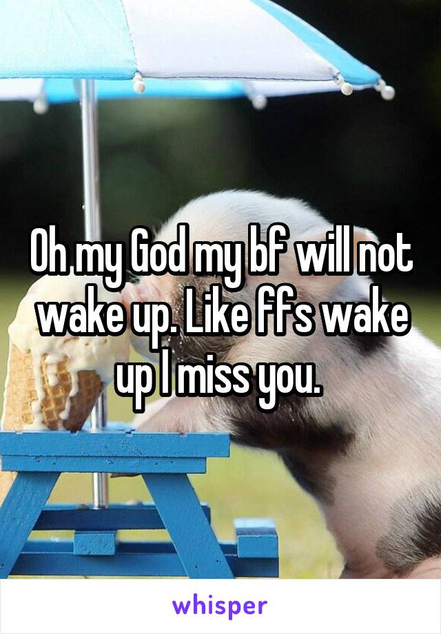 Oh my God my bf will not wake up. Like ffs wake up I miss you.