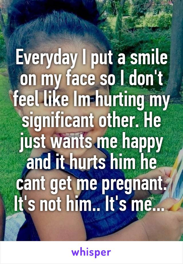 Everyday I put a smile on my face so I don't feel like Im hurting my significant other. He just wants me happy and it hurts him he cant get me pregnant. It's not him.. It's me...