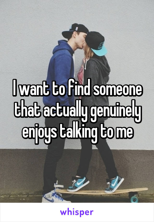 I want to find someone that actually genuinely enjoys talking to me