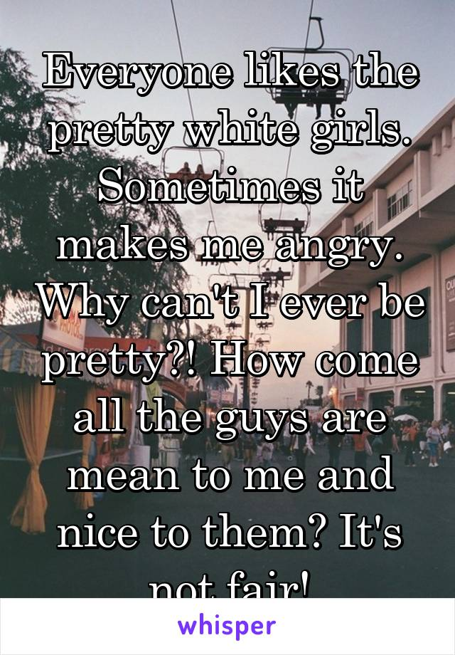 Everyone likes the pretty white girls. Sometimes it makes me angry. Why can't I ever be pretty?! How come all the guys are mean to me and nice to them? It's not fair!