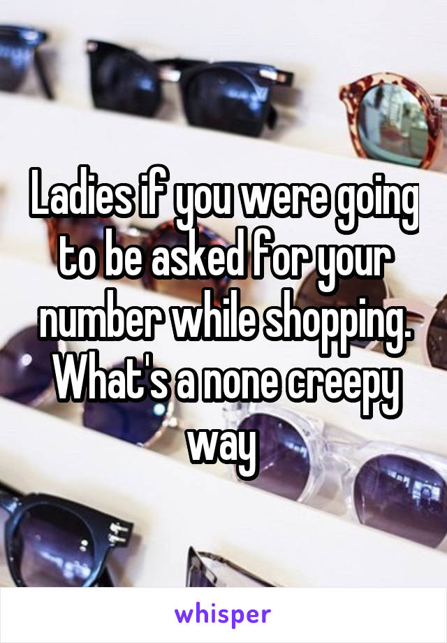 Ladies if you were going to be asked for your number while shopping. What's a none creepy way