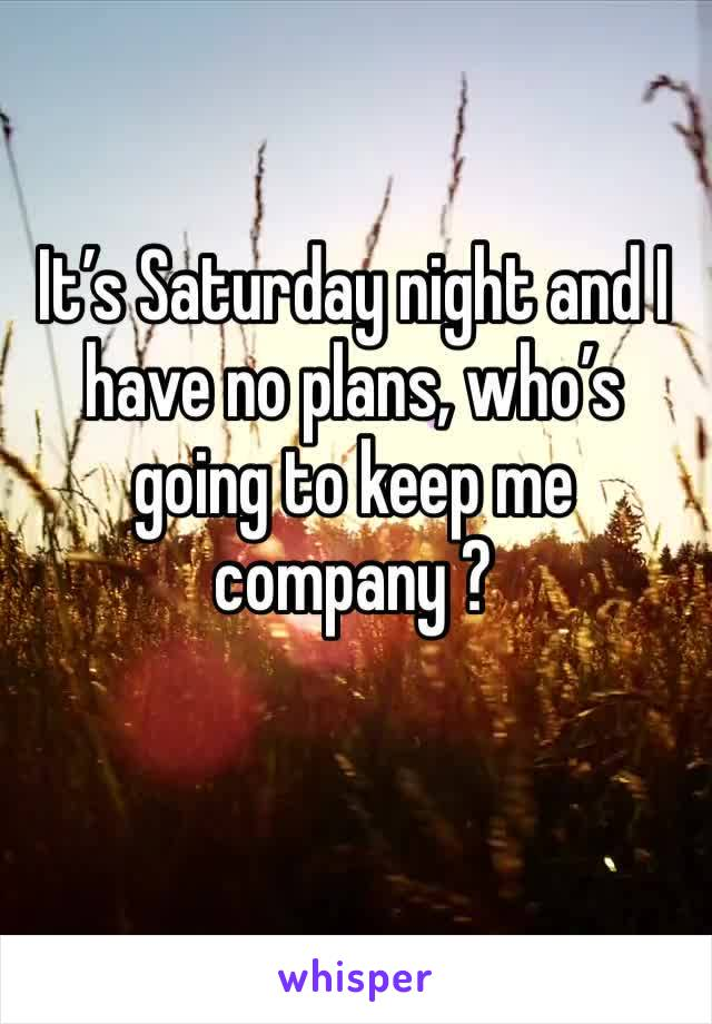 It's Saturday night and I have no plans, who's going to keep me company ?