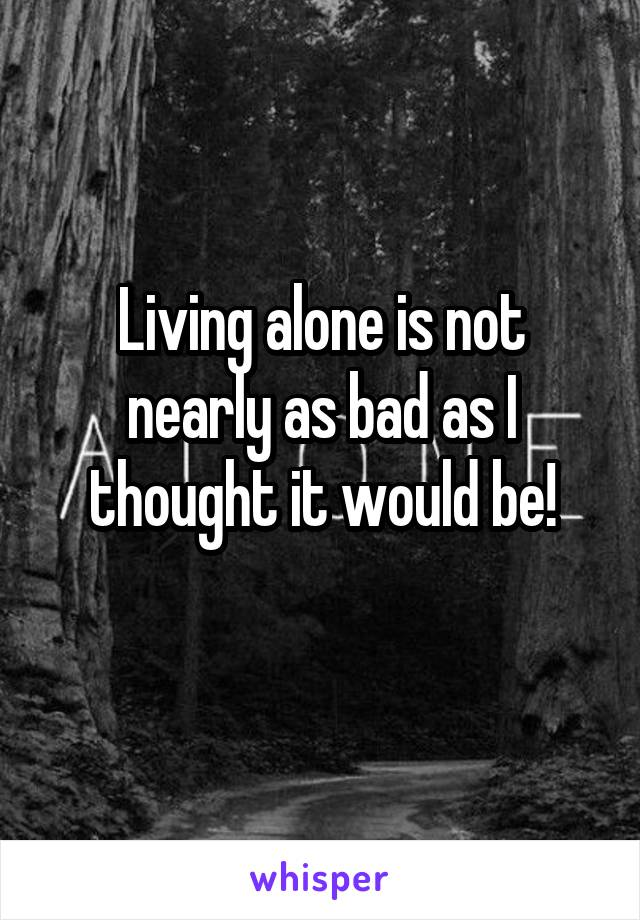 Living alone is not nearly as bad as I thought it would be!