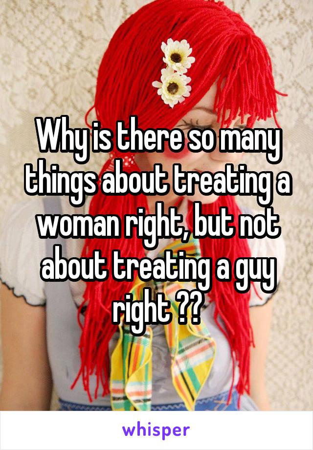 Why is there so many things about treating a woman right, but not about treating a guy right ??