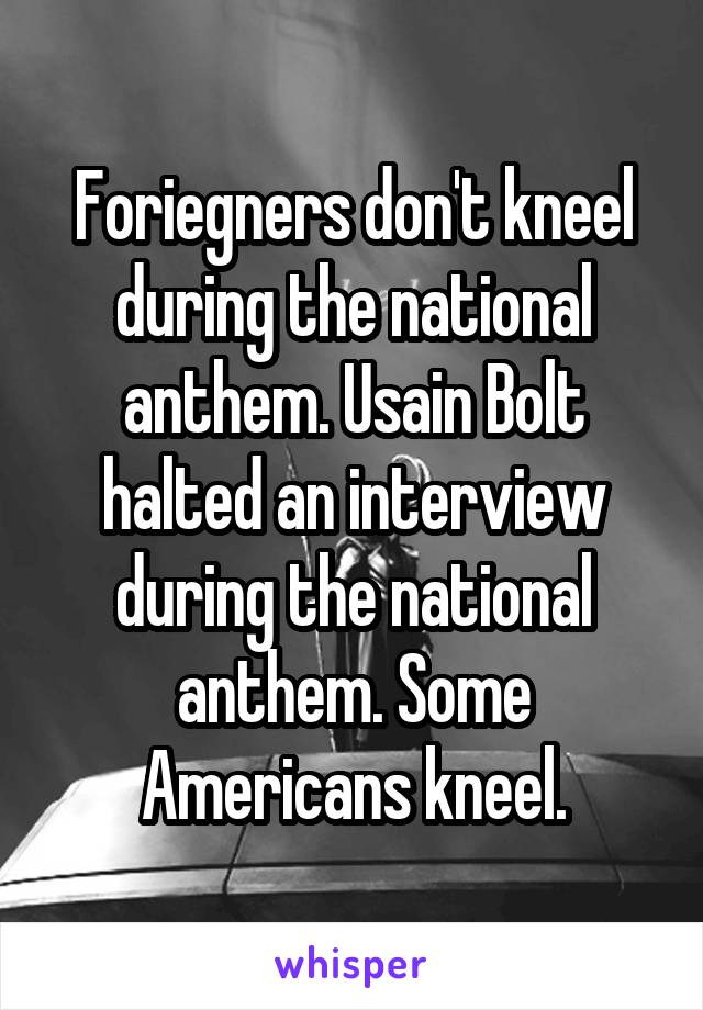 Foriegners don't kneel during the national anthem. Usain Bolt halted an interview during the national anthem. Some Americans kneel.