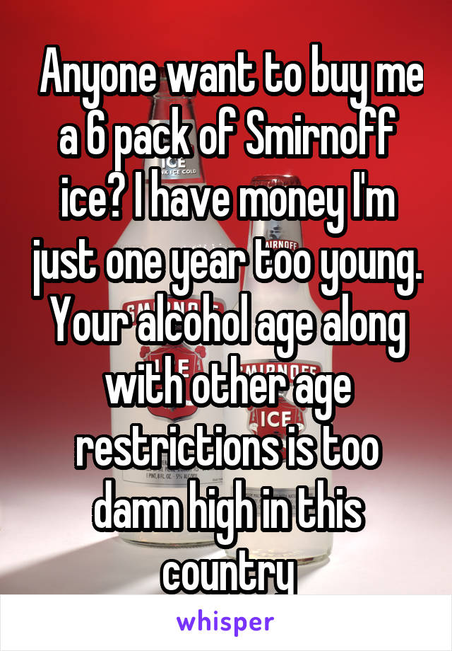 Anyone want to buy me a 6 pack of Smirnoff ice? I have money I'm just one year too young. Your alcohol age along with other age restrictions is too damn high in this country
