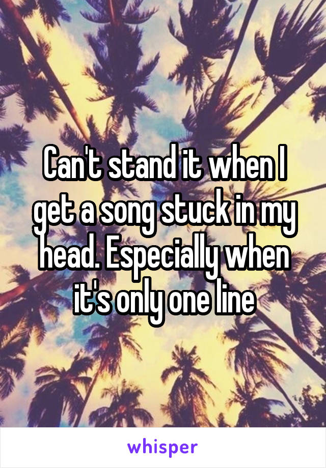 Can't stand it when I get a song stuck in my head. Especially when it's only one line