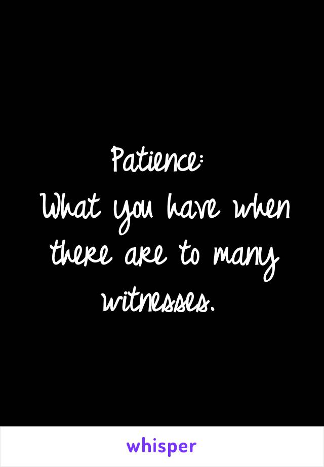 Patience:  What you have when there are to many witnesses.