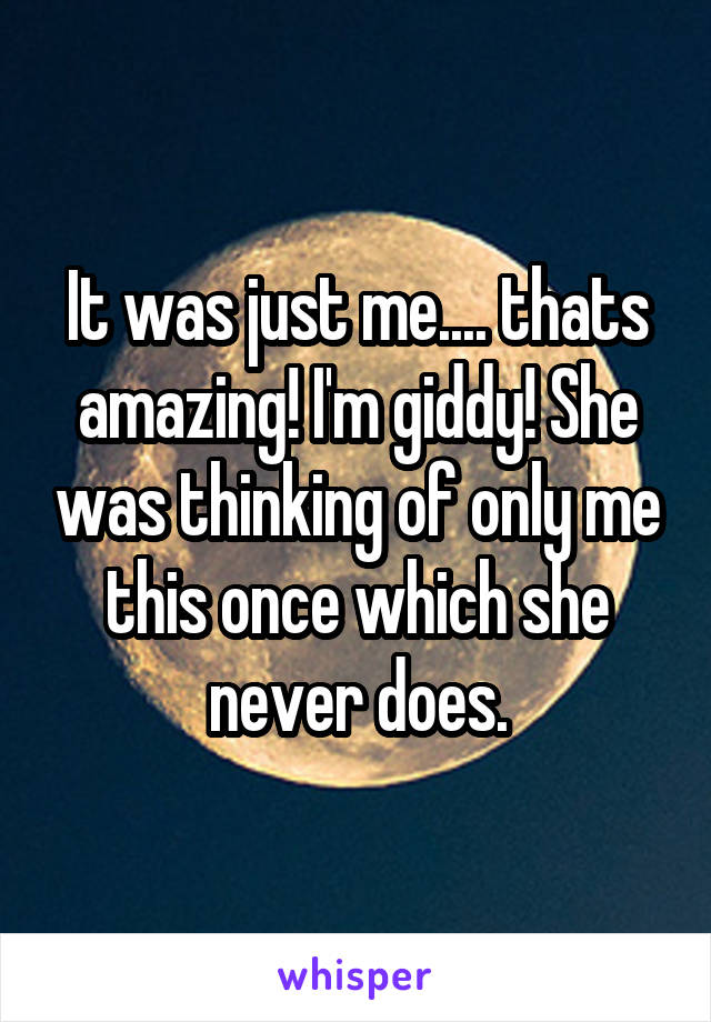 It was just me.... thats amazing! I'm giddy! She was thinking of only me this once which she never does.